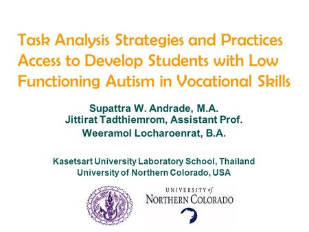 Task Analysis Strategies and Practices Access to Develop Students with Low Functioning Autism in Vocational Skills Supattra W. Andrade, M.A. Jittirat Tadthiemrom,
