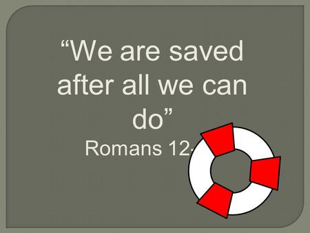 """We are saved after all we can do"" Romans 12-16. Paul writes of conditions that are required in order to qualify for salvation."