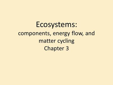 Ecosystems: components, energy flow, and matter cycling Chapter 3.