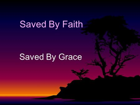 Saved By Faith Saved By Grace. Salvation is Conditional - Faith Eph.2:8-10Eph.2:8-10 Rom.1:5, 16-17Rom.1:5, 16-17 Rom.3:20-26Rom.3:20-26 Rom.4:3-7Rom.4:3-7.