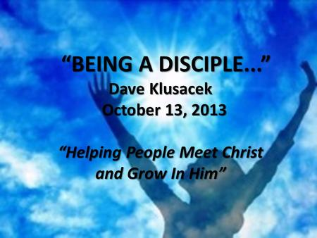 """BEING A DISCIPLE..."" ""BEING A DISCIPLE..."" Dave Klusacek October 13, 2013 October 13, 2013 ""Helping People Meet Christ and Grow In Him"""