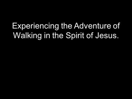 Experiencing the Adventure of Walking in the Spirit of Jesus.
