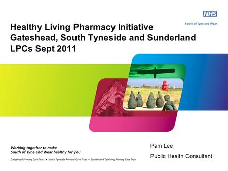 Pam Lee Public Health Consultant Healthy Living Pharmacy Initiative Gateshead, South Tyneside and Sunderland LPCs Sept 2011.