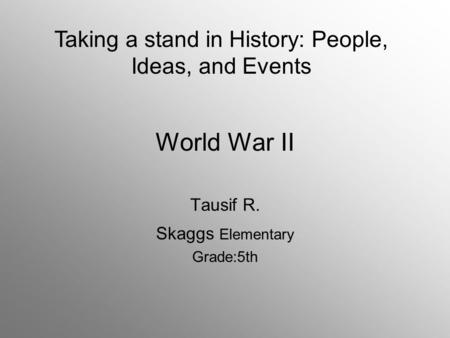 World War II Tausif R. Skaggs Elementary Grade:5th Taking a stand in History: People, Ideas, and Events.
