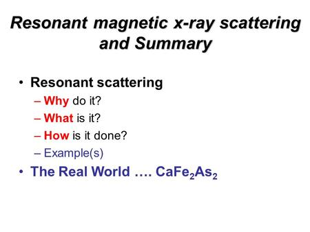 Resonant magnetic x-ray scattering and Summary Resonant scattering –Why do it? –What is it? –How is it done? –Example(s) The Real World …. CaFe 2 As 2.