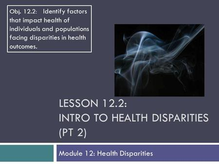 LESSON 12.2: INTRO TO HEALTH DISPARITIES (PT 2) Module 12: Health Disparities Obj. 12.2: Identify factors that impact health of individuals and populations.