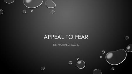 APPEAL TO FEAR BY: MATTHEW DAVIS. DEFINITION WHEN FEAR, NOT BASED ON EVIDENCE OR REASON, IS BEING USED AS THE PRIMARY MOTIVATOR TO GET OTHERS TO ACCEPT.