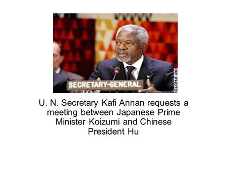 U. N. Secretary Kafi Annan requests a meeting between Japanese Prime Minister Koizumi and Chinese President Hu.