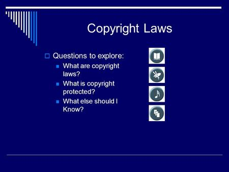 Copyright Laws  Questions to explore: What are copyright laws? What is copyright protected? What else should I Know?