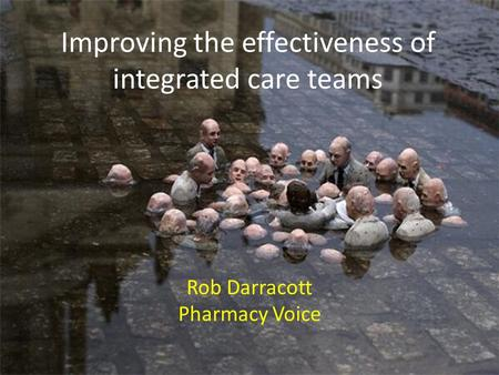 Improving the effectiveness of integrated care teams Rob Darracott Pharmacy Voice.