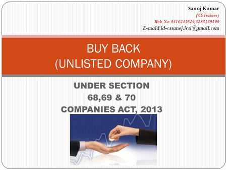 UNDER SECTION 68,69 & 70 COMPANIES ACT, 2013 BUY BACK (UNLISTED COMPANY) Sanoj Kumar ( CS Trainee) Mob No-9310245629,8285189599 E-maid