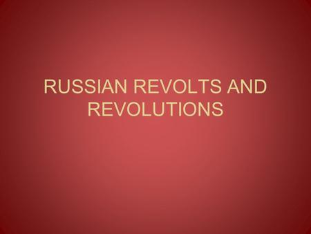 RUSSIAN REVOLTS AND REVOLUTIONS. Revolts & Revolutions 1800s: Russia was full of tension Society had become more educated & wanted radical change –Serfs.