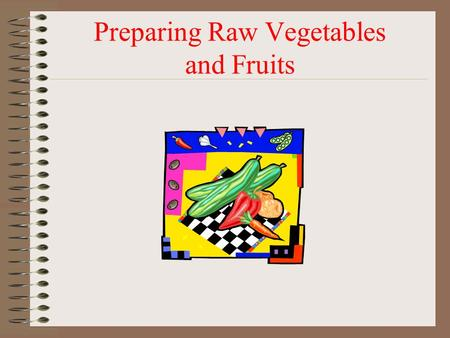 Preparing Raw Vegetables and Fruits. Washing Fresh Produce  Removes pesticide residues, dirt, and pathogens. Even if peeling, need to wash – prevents.