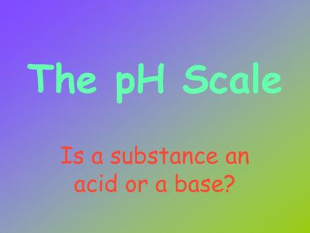 The pH Scale Is a substance an acid or a base? Acid Properties Donate H + ions Taste sour React with certain metals to produce hydrogen gas React with.