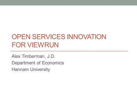 OPEN SERVICES INNOVATION FOR VIEWRUN Alex Timberman, J.D. Department of Economics Hannam University.