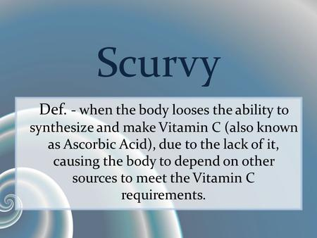 Scurvy Def. - when the body looses the ability to synthesize and make Vitamin C (also known as Ascorbic Acid), due to the lack of it, causing the body.