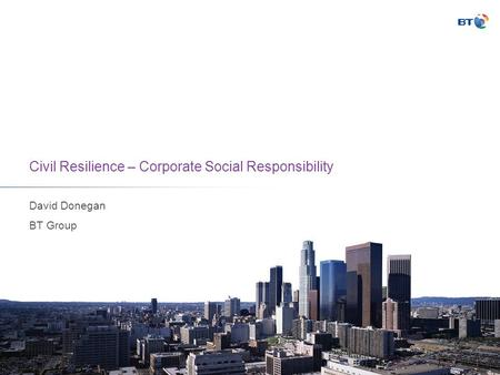 Civil Resilience – Corporate Social Responsibility David Donegan BT Group.