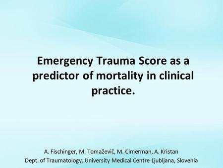 Emergency Trauma Score as a predictor of mortality in clinical practice. A. Fischinger, M. Tomaževič, M. Cimerman, A. Kristan Dept. of Traumatology. University.