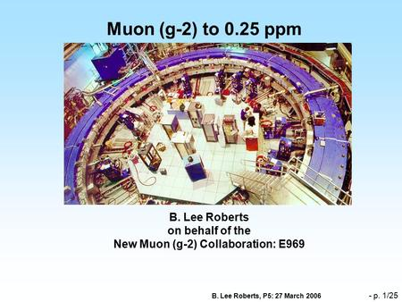 B. Lee Roberts, P5: 27 March 2006 - p. 1/25 Muon (g-2) to 0.25 ppm B. Lee Roberts on behalf of the New Muon (g-2) Collaboration: E969.