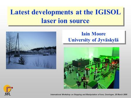 International Workshop on Stopping and Manipulation of Ions, Groningen, 28 March 2006 Latest developments at the IGISOL laser ion source Iain Moore University.