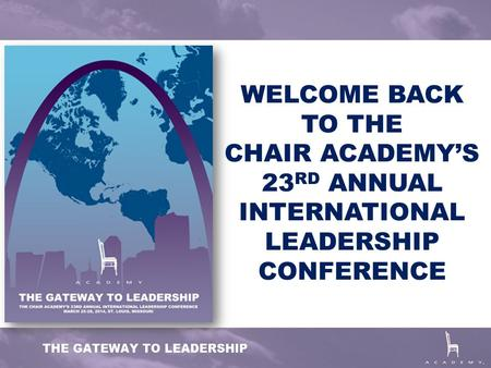 WELCOME BACK TO THE CHAIR ACADEMY'S 23 RD ANNUAL INTERNATIONAL LEADERSHIP CONFERENCE.