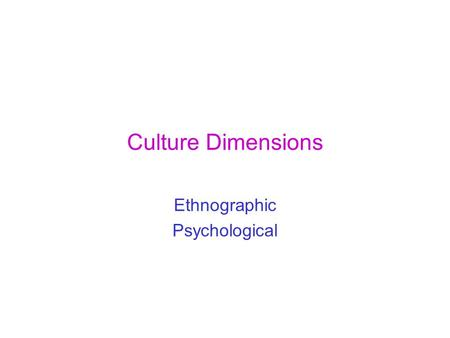 Culture Dimensions Ethnographic Psychological. Cultural dimensions Ethnographic perspective (Hall): Interpersonal Communication –Low Context – High context.