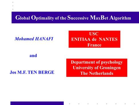 G lobal O ptimality of the S uccessive M ax B et A lgorithm USC ENITIAA de NANTES France Mohamed HANAFI and Jos M.F. TEN BERGE Department of psychology.