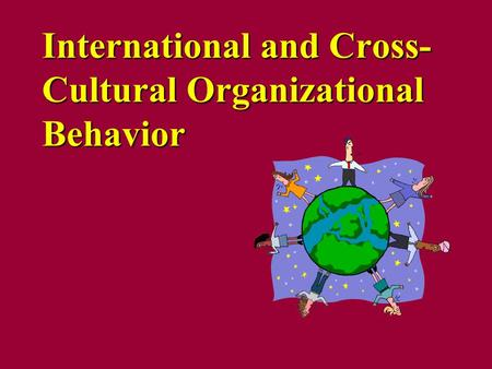 International and Cross- Cultural Organizational Behavior.