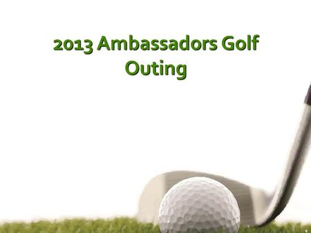 2013 Ambassadors Golf Outing. Sponsors Thank you sponsors!