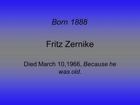 Fritz Zernike Died March 10,1966, Because he was old. Born 1888.
