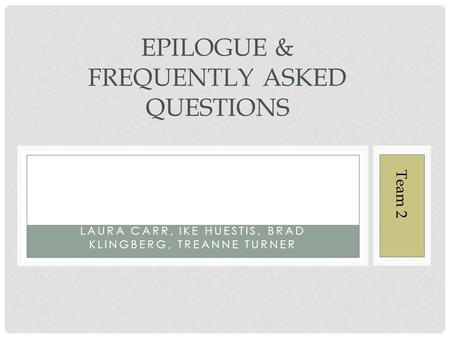 LAURA CARR, IKE HUESTIS, BRAD KLINGBERG, TREANNE TURNER EPILOGUE & FREQUENTLY ASKED QUESTIONS Team 2.