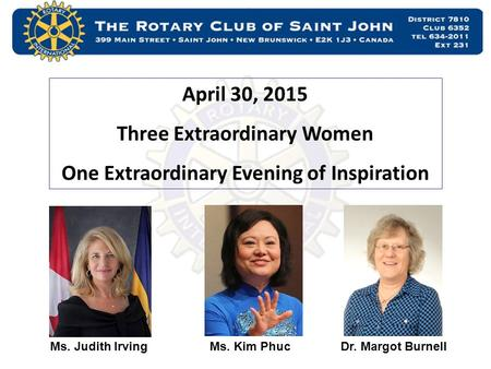 April 30, 2015 Three Extraordinary Women One Extraordinary Evening of Inspiration Ms. Judith IrvingMs. Kim PhucDr. Margot Burnell.
