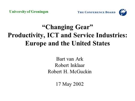 """Changing Gear"" Productivity, ICT and Service Industries: Europe and the United States Bart van Ark Robert Inklaar Robert H. McGuckin 17 May 2002 University."