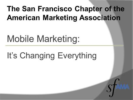 The San Francisco Chapter of the American Marketing Association Mobile Marketing: It's Changing Everything.