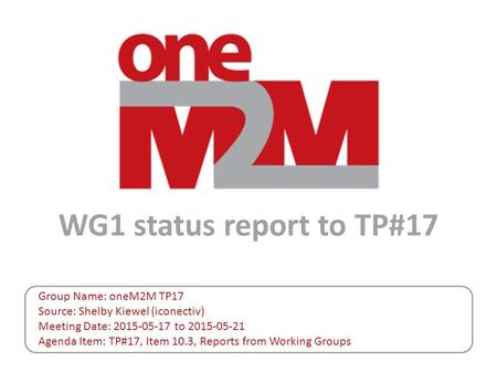 WG1 status report to TP#17 Group Name: oneM2M TP17 Source: Shelby Kiewel (iconectiv) Meeting Date: 2015-05-17 to 2015-05-21 Agenda Item: TP#17, Item 10.3,