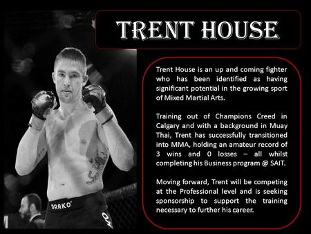 Trent House Trent House is an up and coming fighter who has been identified as having significant potential in the growing sport of Mixed Martial Arts.