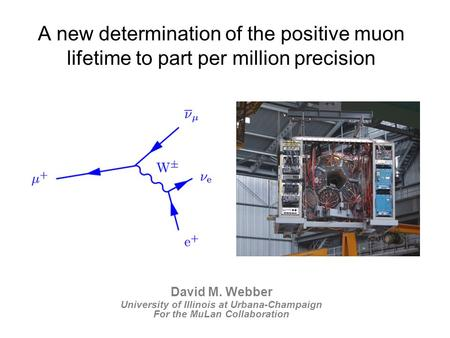 David M. Webber University of Illinois at Urbana-Champaign For the MuLan Collaboration A new determination of the positive muon lifetime to part per million.