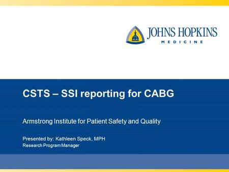 CSTS – SSI reporting for CABG Armstrong Institute for Patient Safety and Quality Presented by: Kathleen Speck, MPH Research Program Manager.