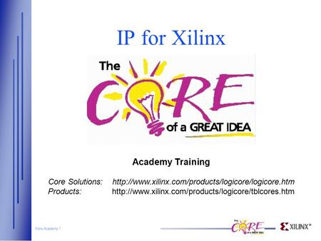 Xilinx Academy 1 IP for Xilinx Academy Training Core Solutions:http://www.xilinx.com/products/logicore/logicore.htm Products:http://www.xilinx.com/products/logicore/tblcores.htm.