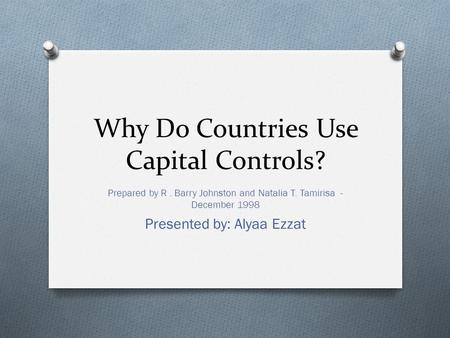 Why Do Countries Use Capital Controls? Prepared by R. Barry Johnston and Natalia T. Tamirisa - December 1998 Presented by: Alyaa Ezzat.