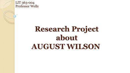 Research Project about AUGUST WILSON Research Project about AUGUST WILSON LIT 363-004 Professor Wells.