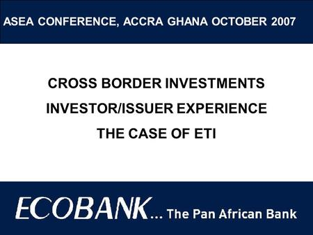 ASEA CONFERENCE, ACCRA GHANA OCTOBER 2007 CROSS BORDER INVESTMENTS INVESTOR/ISSUER EXPERIENCE THE CASE OF ETI.