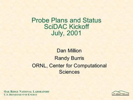 O AK R IDGE N ATIONAL L ABORATORY U.S. D EPARTMENT OF E NERGY Probe Plans and Status SciDAC Kickoff July, 2001 Dan Million Randy Burris ORNL, Center for.