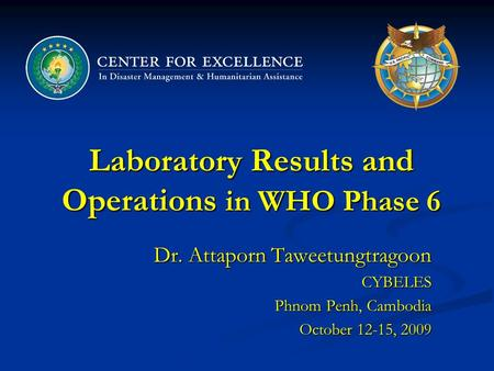 Laboratory Results and Operations in WHO Phase 6 Dr. Attaporn Taweetungtragoon CYBELES Phnom Penh, Cambodia October 12-15, 2009.