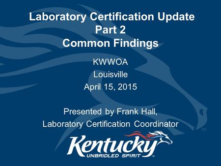 Laboratory Certification Update Part 2 Common Findings KWWOA Louisville April 15, 2015 Presented by Frank Hall, Laboratory Certification Coordinator.