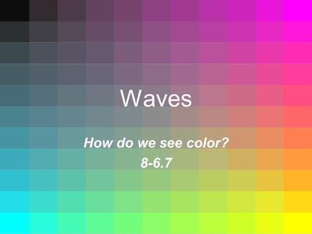 Waves How do we see color? 8-6.7. Standard 8-6.7 Explain how the absorption and reflection of light waves by various materials result in the human perception.