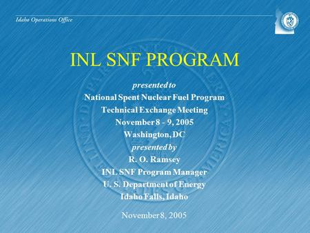 INL SNF PROGRAM presented to National Spent Nuclear Fuel Program Technical Exchange Meeting November 8 - 9, 2005 Washington, DC presented by R. O. Ramsey.