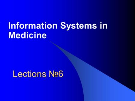 Lections №6 Information Systems in Medicine. Main Questions Information Systems Basics. Medicine-Related Information Systems.