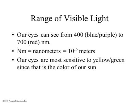 © 2010 Pearson Education, Inc. Range of Visible Light Our eyes can see from 400 (blue/purple) to 700 (red) nm. Nm = nanometers = 10 -9 meters Our eyes.