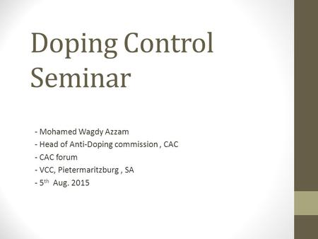 Doping Control Seminar - Mohamed Wagdy Azzam - Head of Anti-Doping commission, CAC - CAC forum - VCC, Pietermaritzburg, SA - 5 th Aug. 2015.